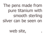 The pens made from pure titanium with smooth sterling silver can be seen on Mike McConnells web site, WetInc.